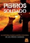 PERROS SOLDADO. La historia nunca antes contada de los héroes caninos (Libro)